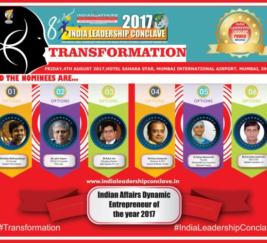 Shiladitya Mukhopadhyaya of Rasilant Technologies, Lokvir Kapoor of Pine Labs,Rubal Jain of Safe express, Vinay Deshpande of Encore Software,Dr.Ashley Mulamoottil of Mulamoottil Eye Hospital & Aniruddha Deshmukh of  Mafatlal Industries are in race for the prestigious Indian Affairs Dynamic Entrepreneur of the year 2017
